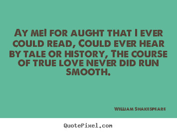 Ay me! for aught that i ever could read, could ever.. William Shakespeare famous love quotes