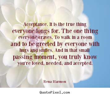 Rena Harmon picture quote - Acceptance. it is the true thing everyone longs for. the.. - Love quote
