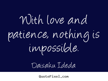 With love and patience, nothing is impossible. Daisaku Ideda good love quotes