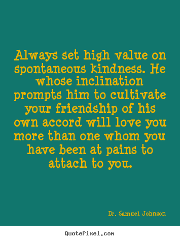 Quotes about love - Always set high value on spontaneous kindness. he whose..