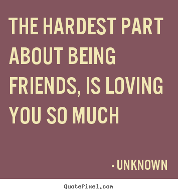 Quotes About Love   The Hardest Part About Being Friends, Is Loving You So  Much