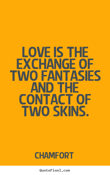 Quotes about love - Love is the exchange of two fantasies and the contact of two skins.