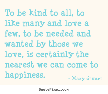 Quotes about love - To be kind to all, to like many and love a few, to be needed and..