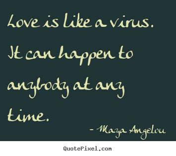 Love Quotes Maya Angelou Impressive Love Is Like A Virusit Can Happen To Anybody At Any Timemaya