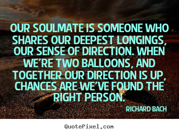 Our soulmate is someone who shares our deepest longings,.. Richard Bach top love quote