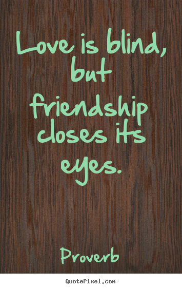 Design your own picture quote about love - Love is blind, but friendship closes its eyes.