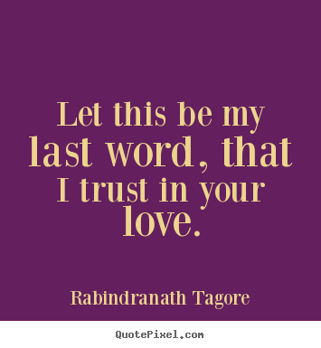 Let this be my last word, that i trust in your love. Rabindranath Tagore famous love quotes