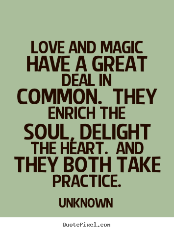 Unknown picture quotes - Love and magic have a great deal in common. they enrich the soul,.. - Love quote