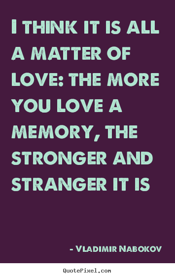 Vladimir Nabokov picture quotes - I think it is all a matter of love: the.. - Love quote