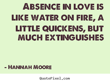 Quotes about love - Absence in love is like water on fire, a little quickens, but much..