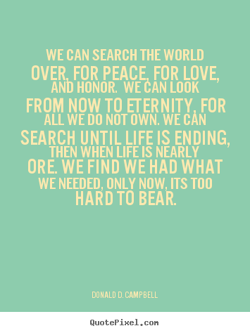 We Can Search The World Over, For Peace, For Love, And Honor. We Can Look..  Donald D. Campbell Greatest Love Quote