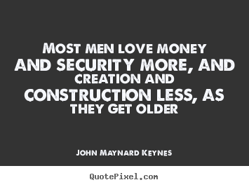 Love quote - Most men love money and security more, and creation and construction..