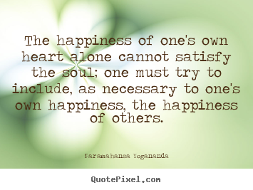 The happiness of one's own heart alone cannot.. Paramahansa Yogananda  love sayings