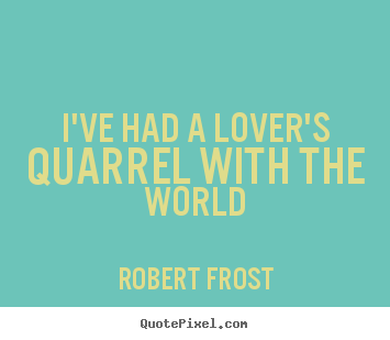 I've had a lover's quarrel with the world Robert Frost good love quotes