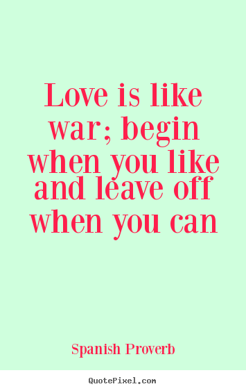 Create custom picture quotes about love - Love is like war; begin when you like and leave off when you..