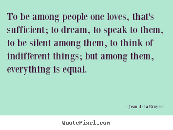 Quotes about love - To be among people one loves, that's sufficient; to dream, to..