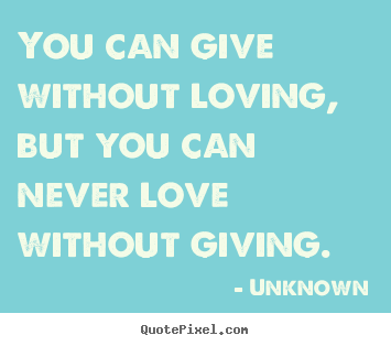 Unknown picture quotes - You can give without loving, but you can never love without.. - Love quotes