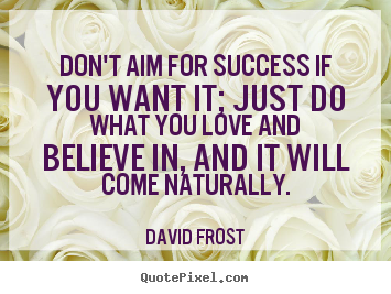 Love quote - Don't aim for success if you want it; just do what you love and believe..