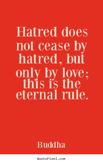 Hatred does not cease by hatred, but only by love; this is the eternal.. Buddha  love quotes