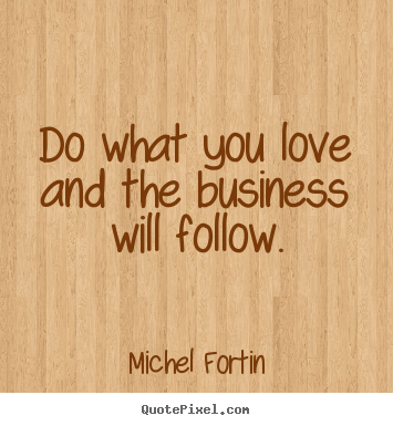 Quotes About Love What You Do : ... quotes - Do what you love and the business will follow. - Love quotes