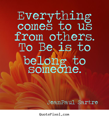 Everything comes to us from others. to be is to belong.. Jean-Paul Sartre great love quotes