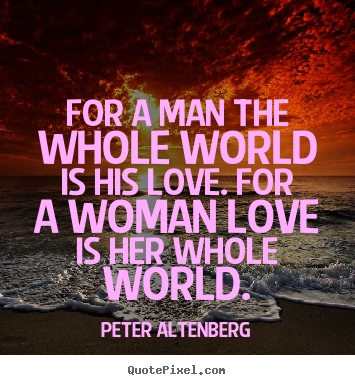 Love quotes - For a man the whole world is his love. for a woman love is her..