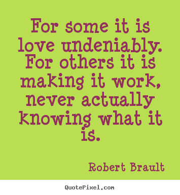 How to make picture quotes about love - For some it is love undeniably. for others it is making it work,..