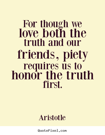 Aristotle image quotes - For though we love both the truth and our friends, piety requires.. - Love quotes
