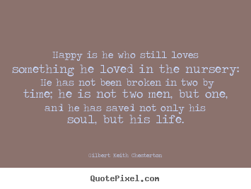 Quote about love - Happy is he who still loves something he loved in the nursery: he has..