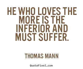He who loves the more is the inferior and must suffer. Thomas Mann famous love quotes