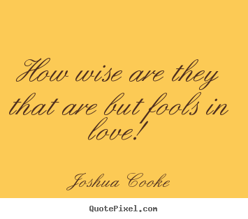 Love quotes - How wise are they that are but fools in love!