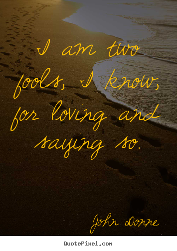 Quotes about love - I am two fools, i know, for loving and saying so.