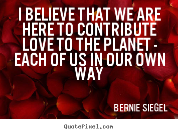 Design picture quotes about love - I believe that we are here to contribute love to the planet - each of..