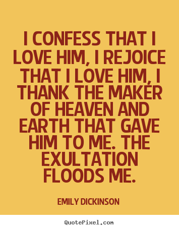 Emily Dickinson picture quotes - I confess that i love him, i rejoice that i love him, i thank the.. - Love quotes