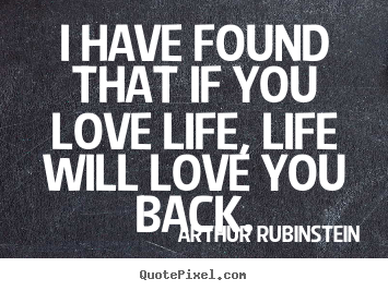 Love sayings - I have found that if you love life, life will love..