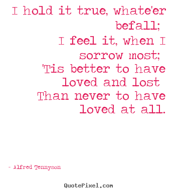 Alfred Tennyson picture quotes - I hold it true, whate'er befall; i feel it, when i sorrow.. - Love quote