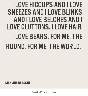 Giannina Braschi picture quotes - I love hiccups and i love sneezes and i love blinks.. - Love quotes