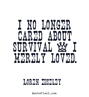 Quotes about love - I no longer cared about survival - i merely loved.