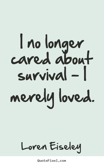 I no longer cared about survival - i merely loved. Loren Eiseley good love quotes