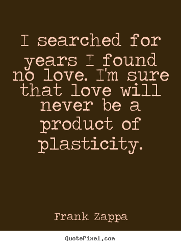 Frank Zappa picture quotes - I searched for years i found no love. i'm sure.. - Love quote
