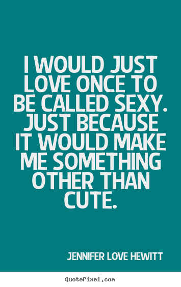 Love quotes - I would just love once to be called sexy...