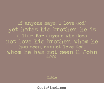 If anyone says, 'i love god,' yet hates his brother, he.. Bible top love quote