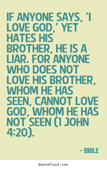 Make picture quotes about love - If anyone says, 'i love god,' yet hates his brother, he is a liar. for..