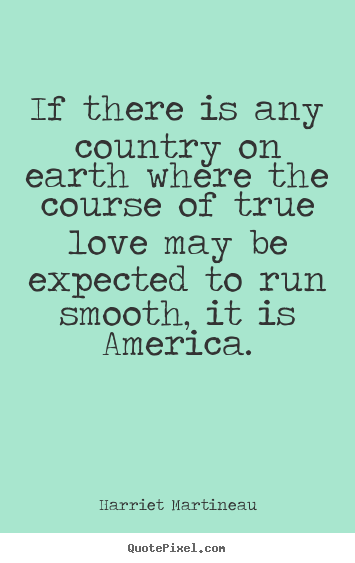 Harriet Martineau picture quote - If there is any country on earth where the course.. - Love quote