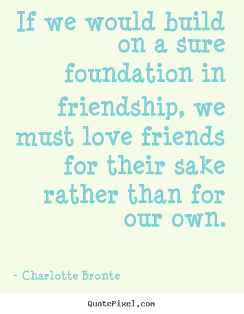 Sayings about love - If we would build on a sure foundation in friendship, we must love..