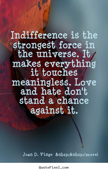 Quote about love - Indifference is the strongest force in the universe...