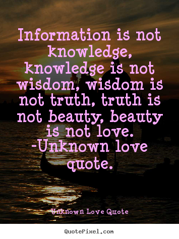 Love quotes - Information is not knowledge, knowledge is not wisdom,..