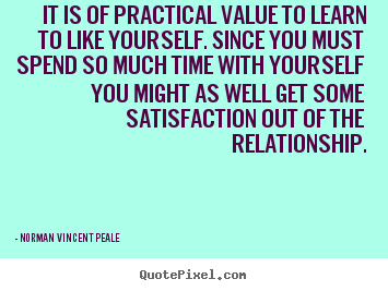Quotes about love - It is of practical value to learn to like yourself. since you must spend..
