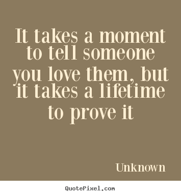 Quotes To Tell Someone You Love Them Mesmerizing Unknown Pictures Sayings It Takes A Moment To Tell Someone You