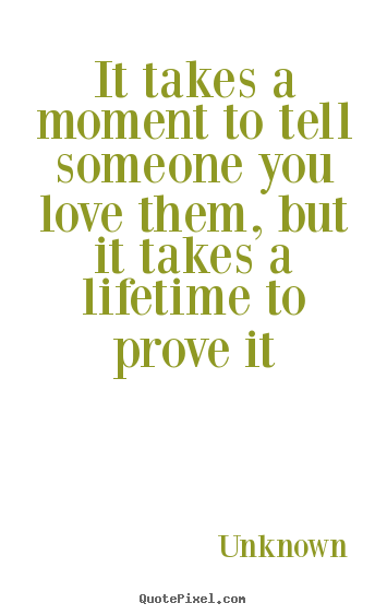 Love quotes - It takes a moment to tell someone you love them, but..